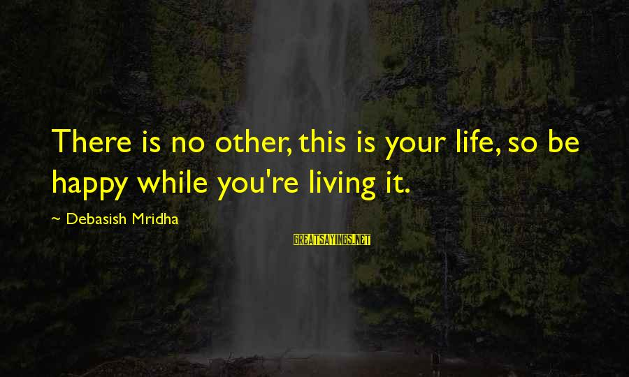 Happy Life Wisdom Sayings By Debasish Mridha: There is no other, this is your life, so be happy while you're living it.