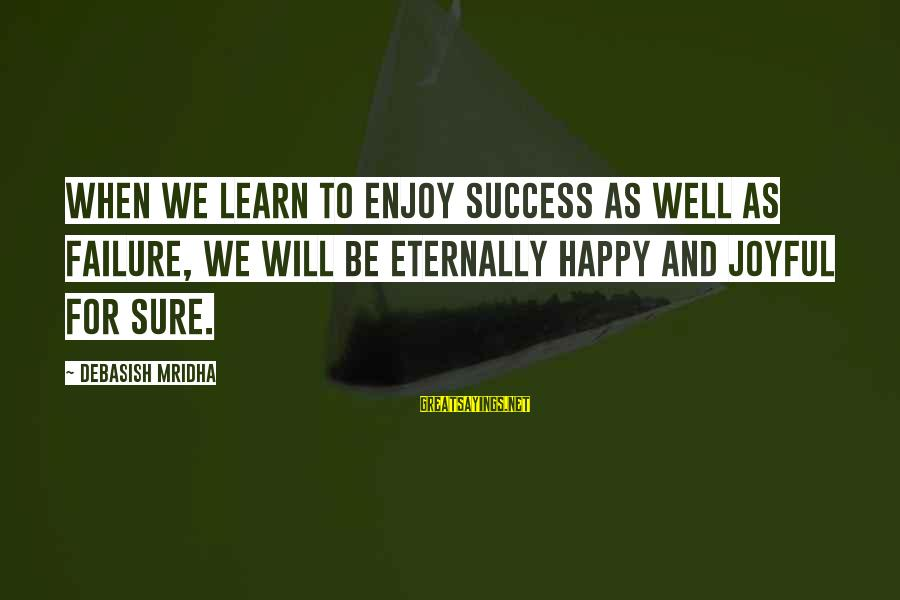 Happy Life Wisdom Sayings By Debasish Mridha: When we learn to enjoy success as well as failure, we will be eternally happy