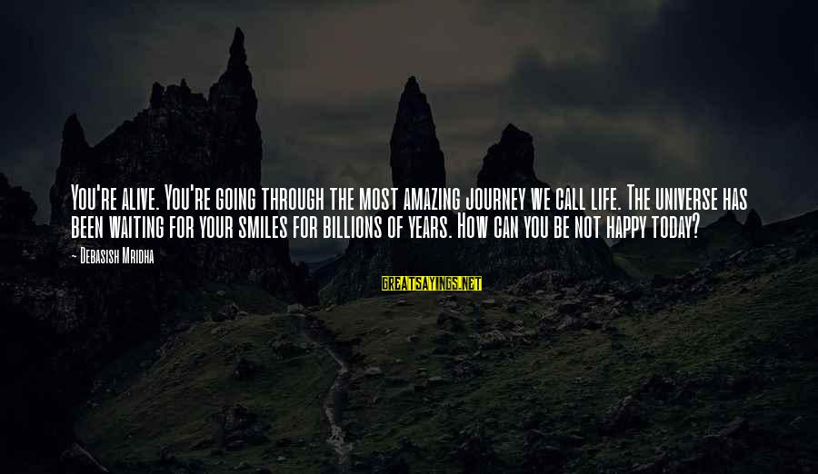 Happy Life Wisdom Sayings By Debasish Mridha: You're alive. You're going through the most amazing journey we call life. The universe has