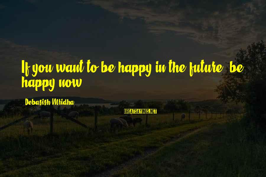Happy Life Wisdom Sayings By Debasish Mridha: If you want to be happy in the future, be happy now.