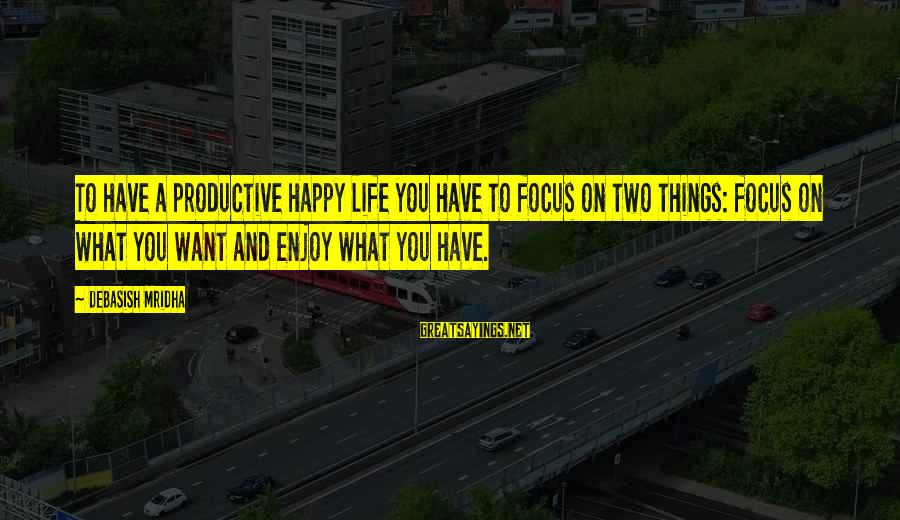 Happy Life Wisdom Sayings By Debasish Mridha: To have a productive happy life you have to focus on two things: focus on