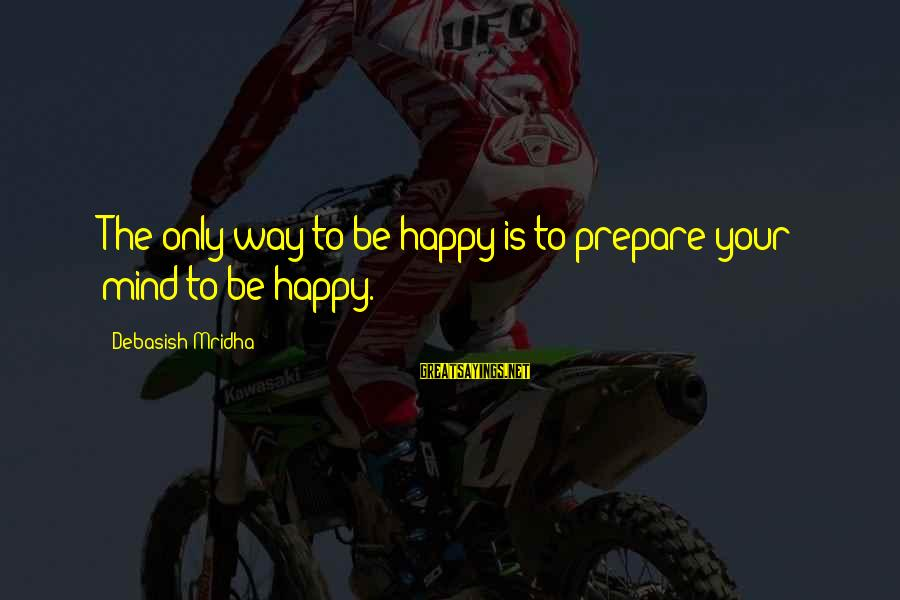 Happy Life Wisdom Sayings By Debasish Mridha: The only way to be happy is to prepare your mind to be happy.
