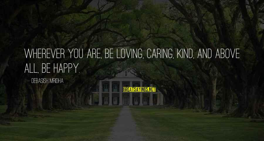 Happy Life Wisdom Sayings By Debasish Mridha: Wherever you are, be loving, caring, kind, and above all, be happy.