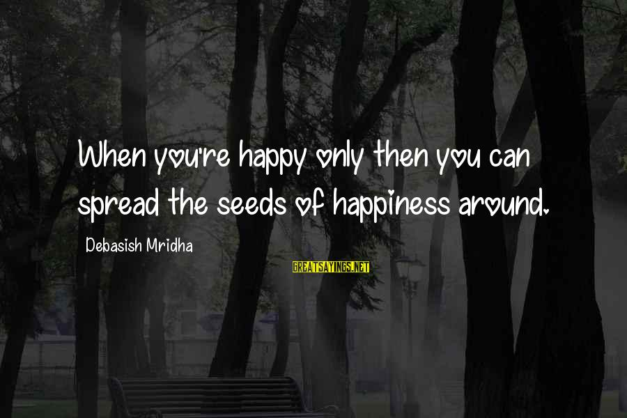 Happy Life Wisdom Sayings By Debasish Mridha: When you're happy only then you can spread the seeds of happiness around.