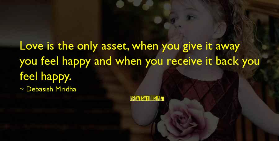 Happy Life Wisdom Sayings By Debasish Mridha: Love is the only asset, when you give it away you feel happy and when