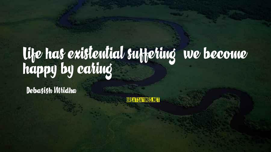 Happy Life Wisdom Sayings By Debasish Mridha: Life has existential suffering; we become happy by caring.