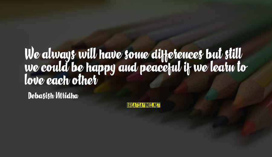 Happy Life Wisdom Sayings By Debasish Mridha: We always will have some differences but still we could be happy and peaceful if