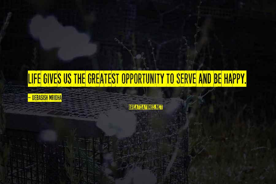 Happy Life Wisdom Sayings By Debasish Mridha: Life gives us the greatest opportunity to serve and be happy.