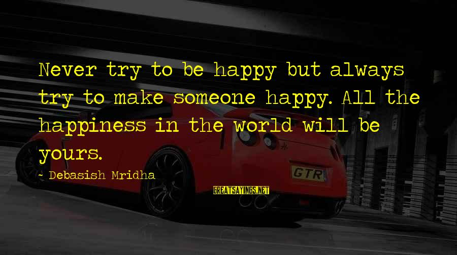 Happy Life Wisdom Sayings By Debasish Mridha: Never try to be happy but always try to make someone happy. All the happiness