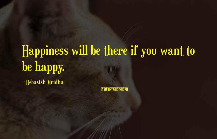 Happy Life Wisdom Sayings By Debasish Mridha: Happiness will be there if you want to be happy.