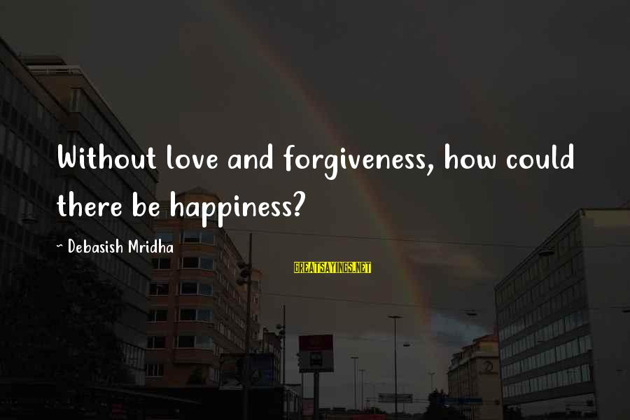 Happy Life Wisdom Sayings By Debasish Mridha: Without love and forgiveness, how could there be happiness?