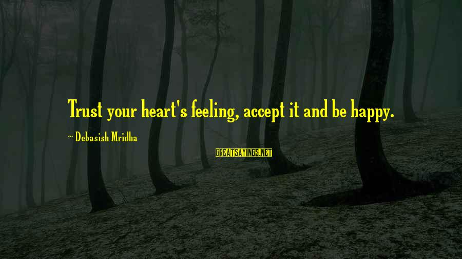 Happy Life Wisdom Sayings By Debasish Mridha: Trust your heart's feeling, accept it and be happy.