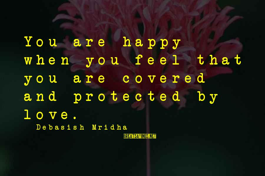 Happy Life Wisdom Sayings By Debasish Mridha: You are happy when you feel that you are covered and protected by love.
