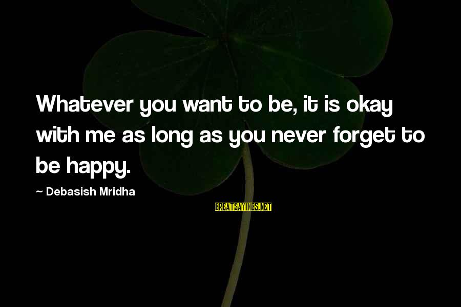 Happy Life Wisdom Sayings By Debasish Mridha: Whatever you want to be, it is okay with me as long as you never