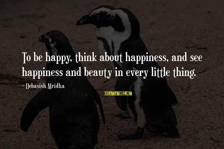 Happy Life Wisdom Sayings By Debasish Mridha: To be happy, think about happiness, and see happiness and beauty in every little thing.