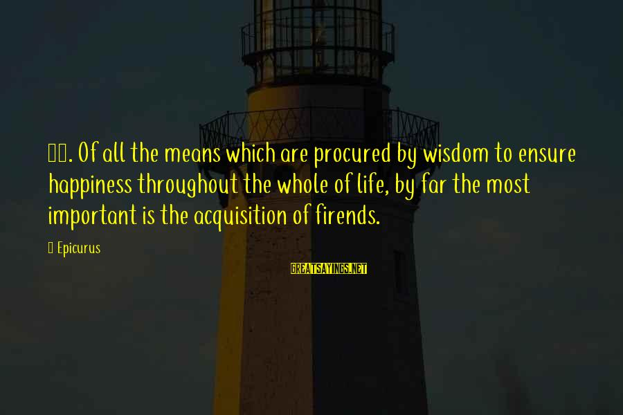 Happy Life Wisdom Sayings By Epicurus: 27. Of all the means which are procured by wisdom to ensure happiness throughout the