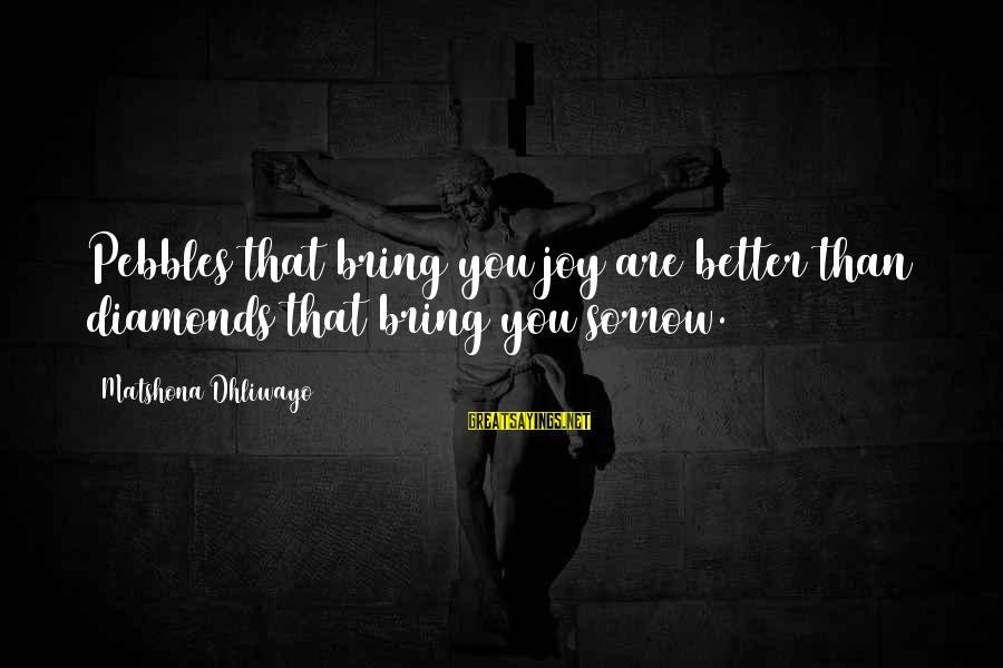 Happy Life Wisdom Sayings By Matshona Dhliwayo: Pebbles that bring you joy are better than diamonds that bring you sorrow.