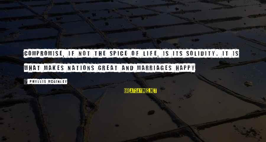 Happy Life Wisdom Sayings By Phyllis McGinley: Compromise, if not the spice of life, is its solidity. It is what makes nations