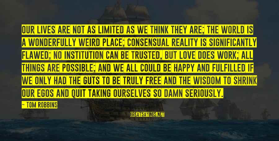 Happy Life Wisdom Sayings By Tom Robbins: Our lives are not as limited as we think they are; the world is a