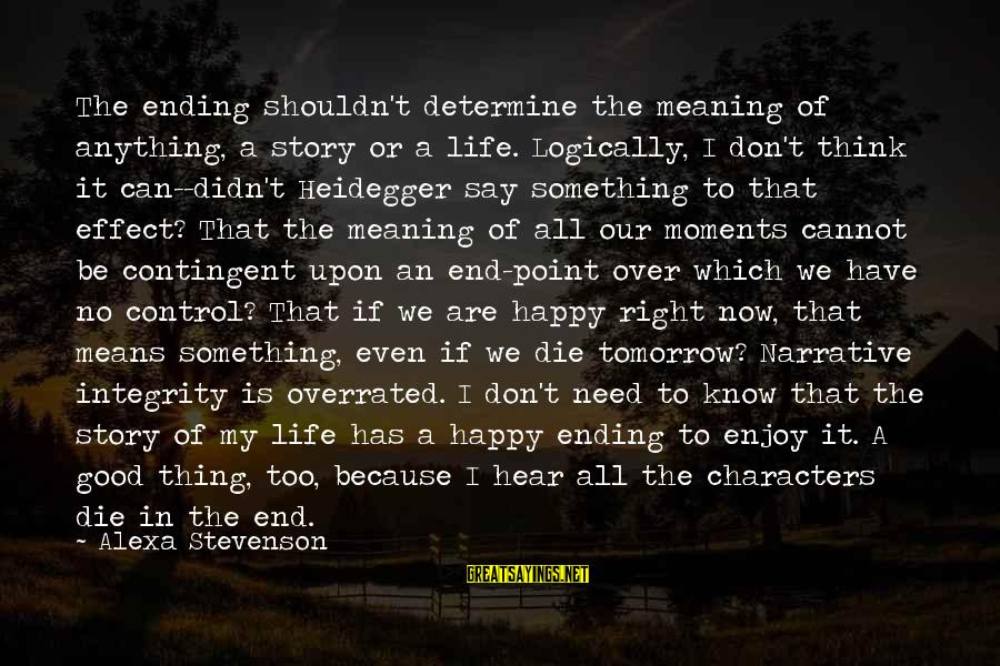 Happy Moments In Life Sayings By Alexa Stevenson: The ending shouldn't determine the meaning of anything, a story or a life. Logically, I