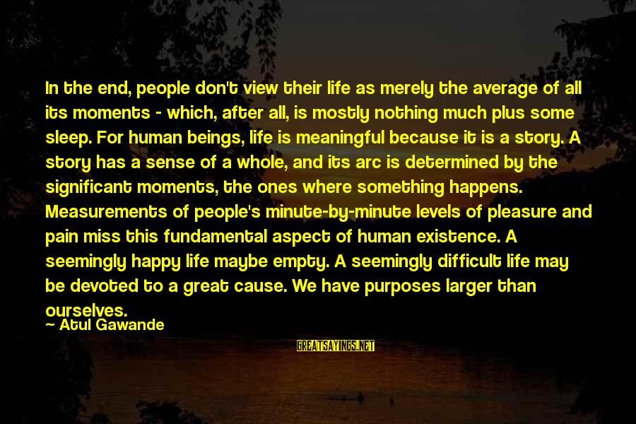 Happy Moments In Life Sayings By Atul Gawande: In the end, people don't view their life as merely the average of all its