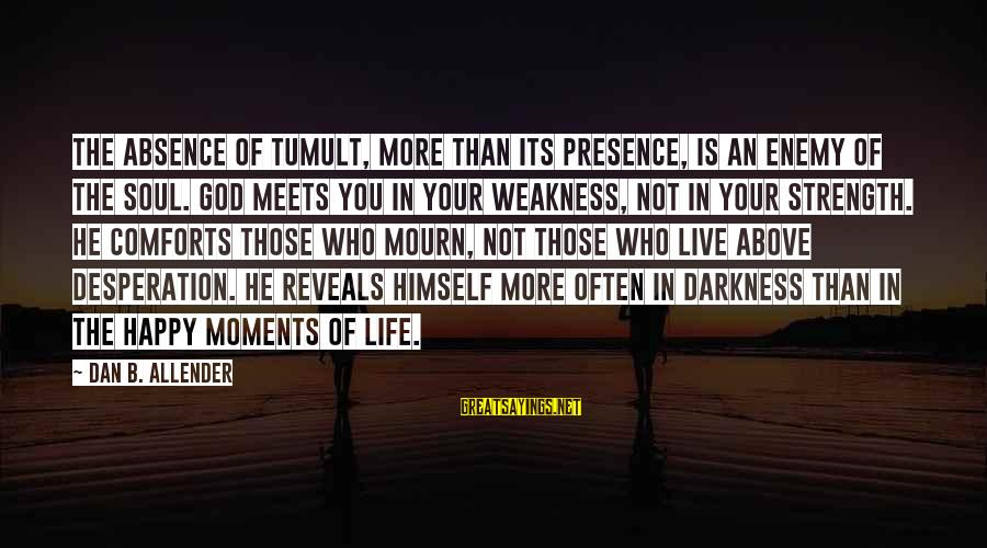Happy Moments In Life Sayings By Dan B. Allender: The absence of tumult, more than its presence, is an enemy of the soul. God