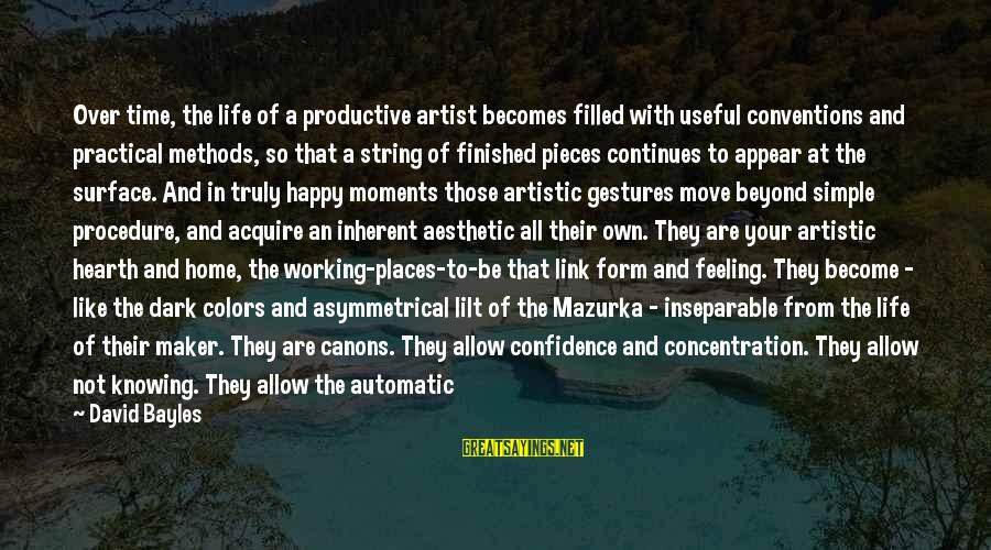 Happy Moments In Life Sayings By David Bayles: Over time, the life of a productive artist becomes filled with useful conventions and practical