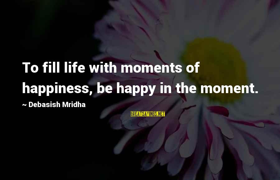 Happy Moments In Life Sayings By Debasish Mridha: To fill life with moments of happiness, be happy in the moment.