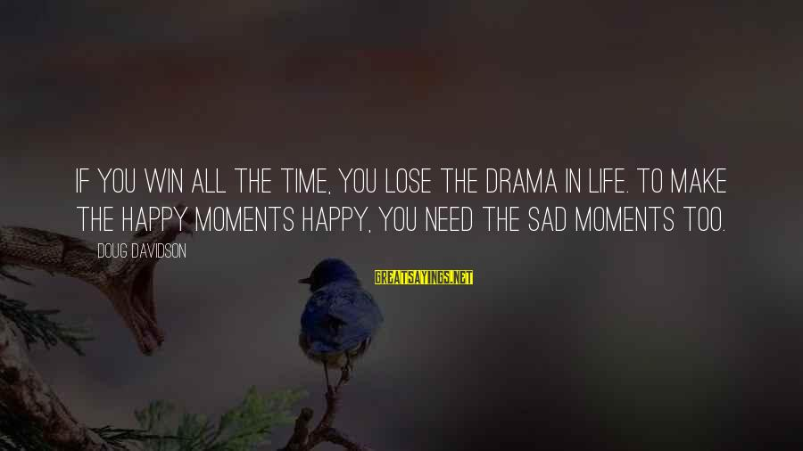 Happy Moments In Life Sayings By Doug Davidson: If you win all the time, you lose the drama in life. To make the