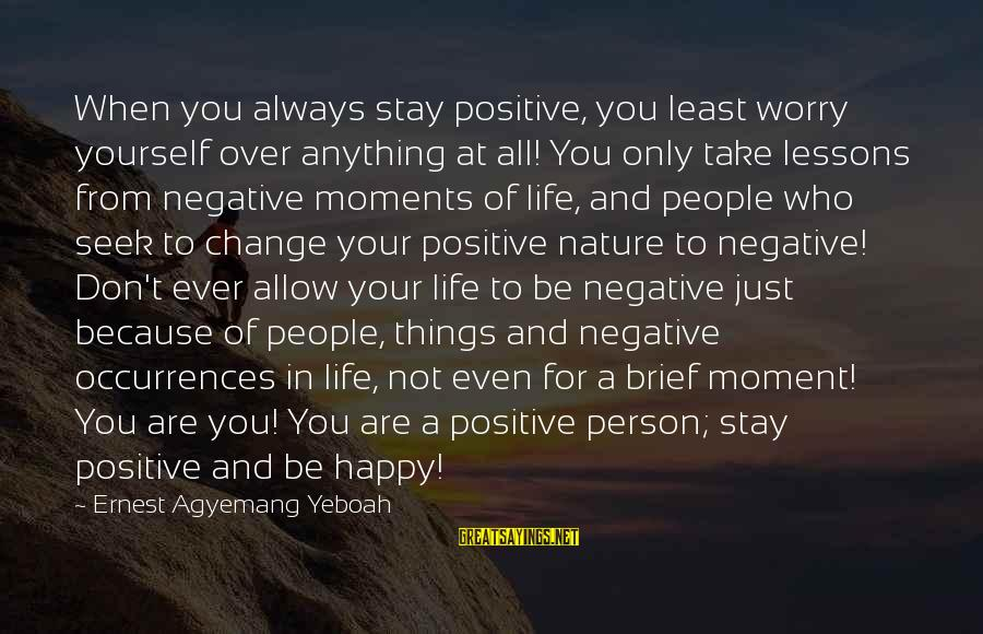 Happy Moments In Life Sayings By Ernest Agyemang Yeboah: When you always stay positive, you least worry yourself over anything at all! You only