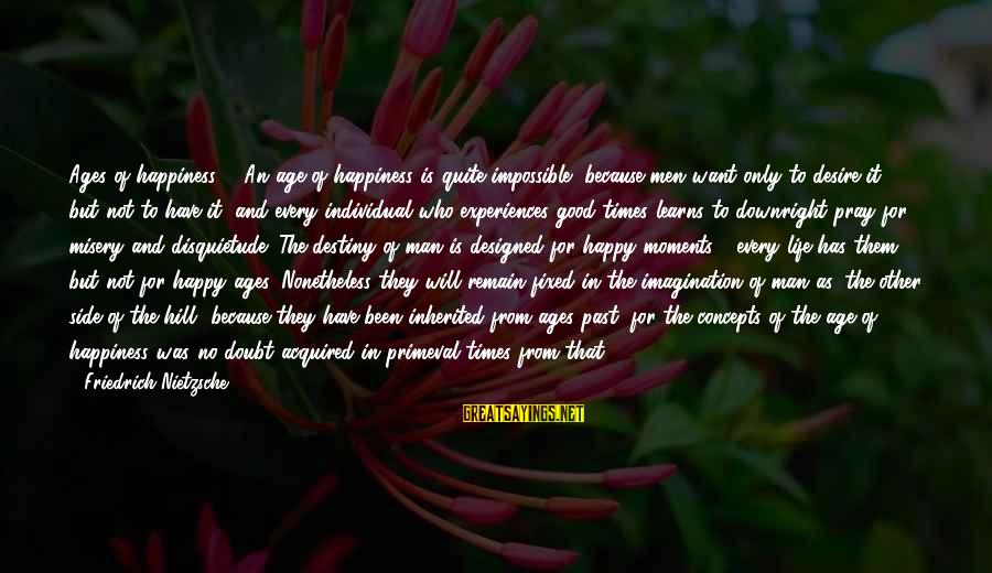 Happy Moments In Life Sayings By Friedrich Nietzsche: Ages of happiness. - An age of happiness is quite impossible, because men want only