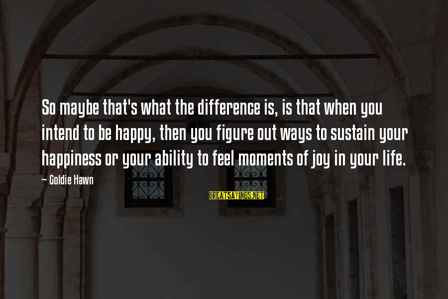 Happy Moments In Life Sayings By Goldie Hawn: So maybe that's what the difference is, is that when you intend to be happy,