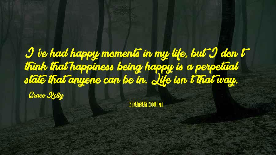 Happy Moments In Life Sayings By Grace Kelly: I've had happy moments in my life, but I don't think that happiness being happy