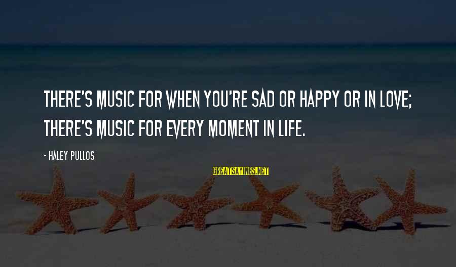 Happy Moments In Life Sayings By Haley Pullos: There's music for when you're sad or happy or in love; there's music for every