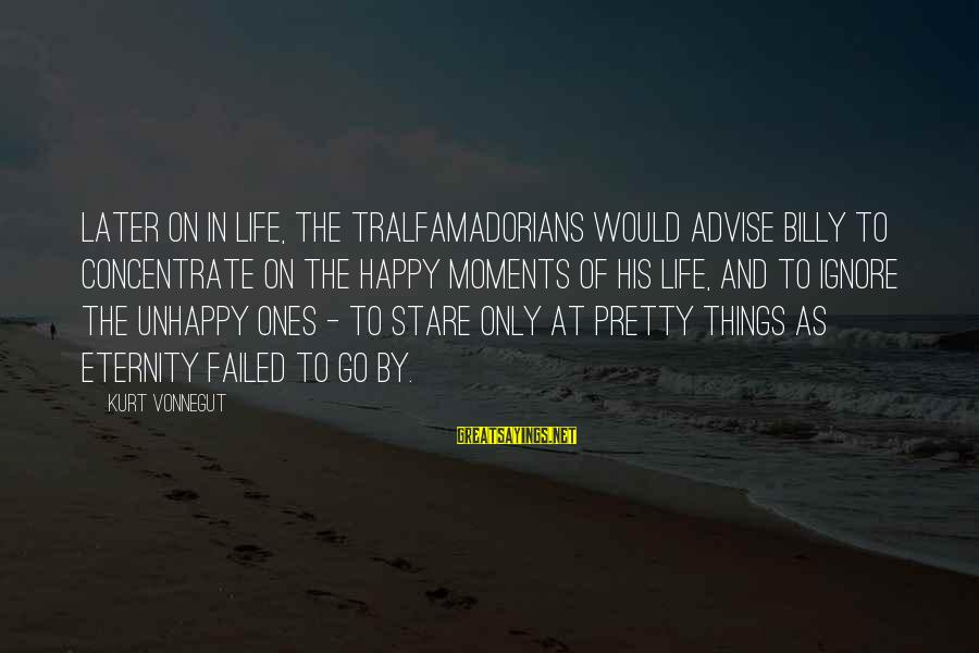 Happy Moments In Life Sayings By Kurt Vonnegut: Later on in life, the Tralfamadorians would advise Billy to concentrate on the happy moments