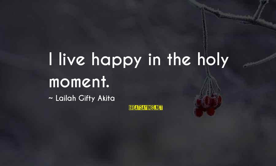 Happy Moments In Life Sayings By Lailah Gifty Akita: I live happy in the holy moment.