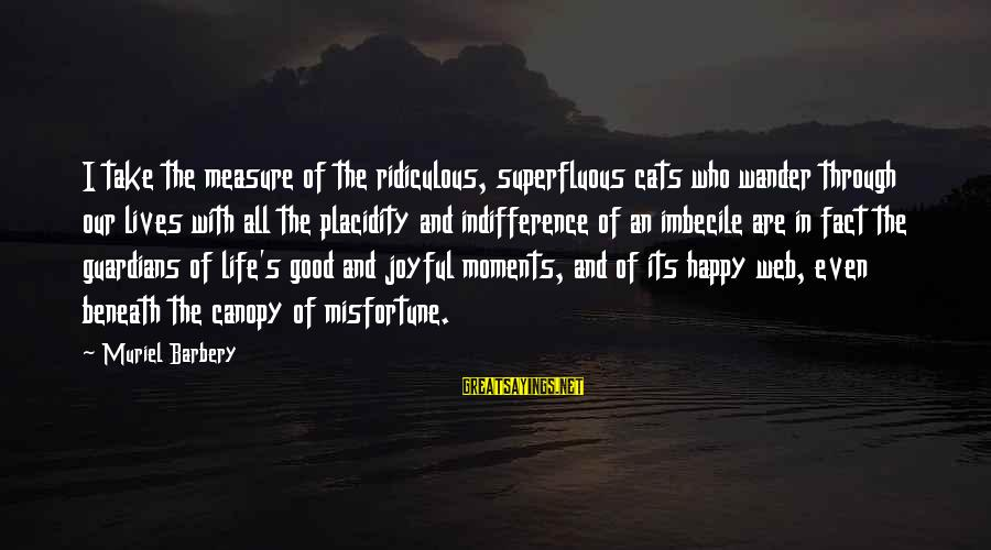 Happy Moments In Life Sayings By Muriel Barbery: I take the measure of the ridiculous, superfluous cats who wander through our lives with