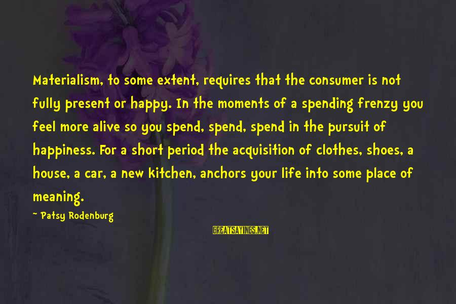 Happy Moments In Life Sayings By Patsy Rodenburg: Materialism, to some extent, requires that the consumer is not fully present or happy. In
