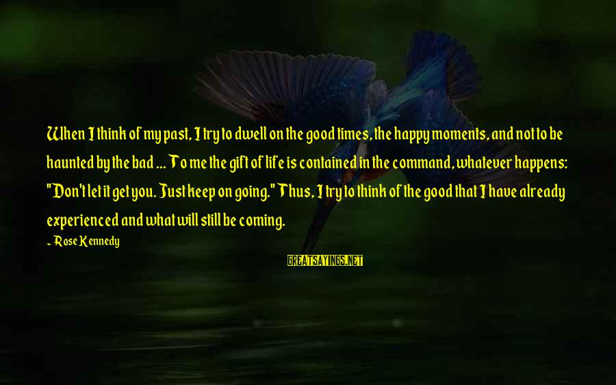 Happy Moments In Life Sayings By Rose Kennedy: When I think of my past, I try to dwell on the good times, the
