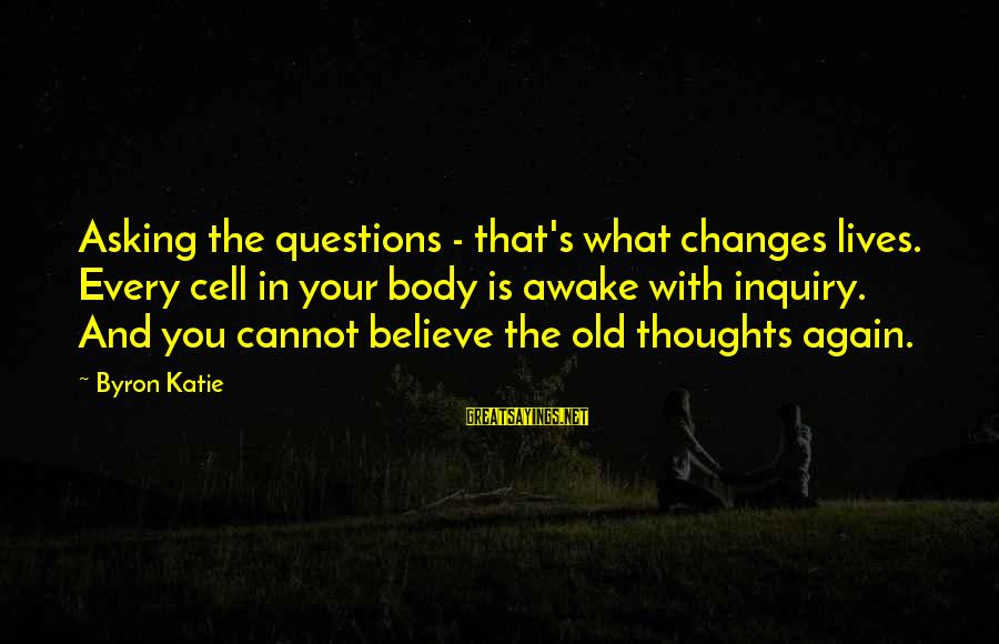 Happy Pa Week Sayings By Byron Katie: Asking the questions - that's what changes lives. Every cell in your body is awake