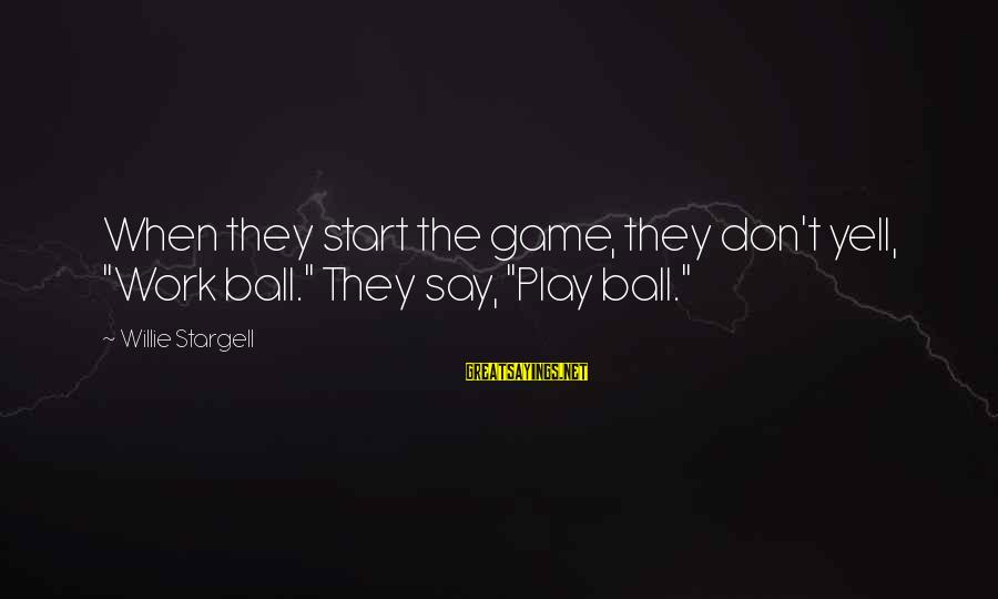 "Happy Serving The Lord Sayings By Willie Stargell: When they start the game, they don't yell, ""Work ball."" They say, ""Play ball."""