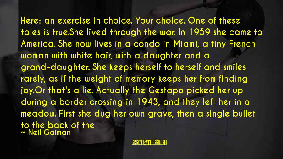 Happy Single Woman Sayings By Neil Gaiman: Here: an exercise in choice. Your choice. One of these tales is true.She lived through