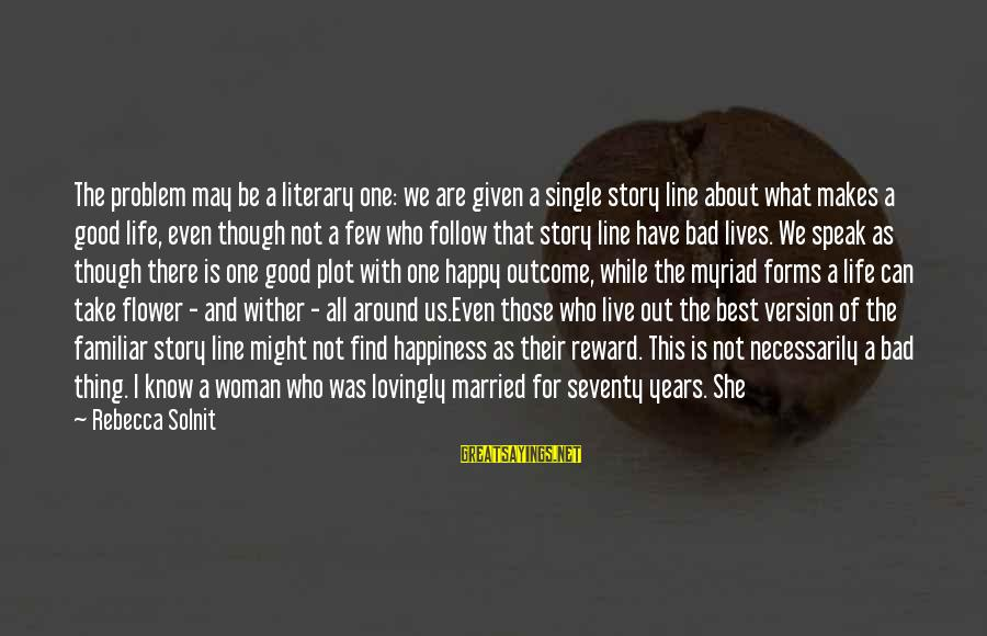 Happy Single Woman Sayings By Rebecca Solnit: The problem may be a literary one: we are given a single story line about