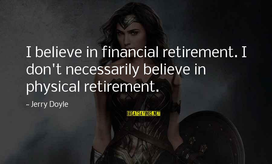 Happy Springtime Sayings By Jerry Doyle: I believe in financial retirement. I don't necessarily believe in physical retirement.