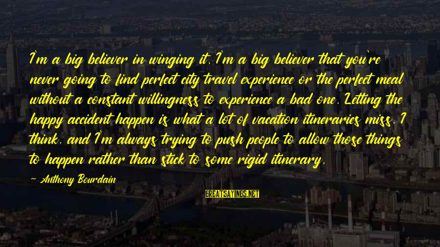 Happy Vacation Sayings By Anthony Bourdain: I'm a big believer in winging it. I'm a big believer that you're never going