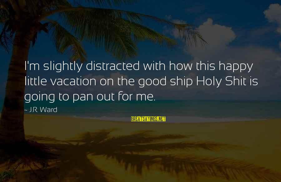 Happy Vacation Sayings By J.R. Ward: I'm slightly distracted with how this happy little vacation on the good ship Holy Shit