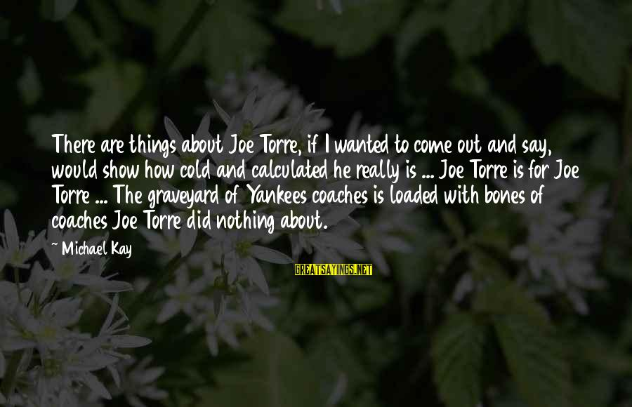 Happy Vacation Sayings By Michael Kay: There are things about Joe Torre, if I wanted to come out and say, would