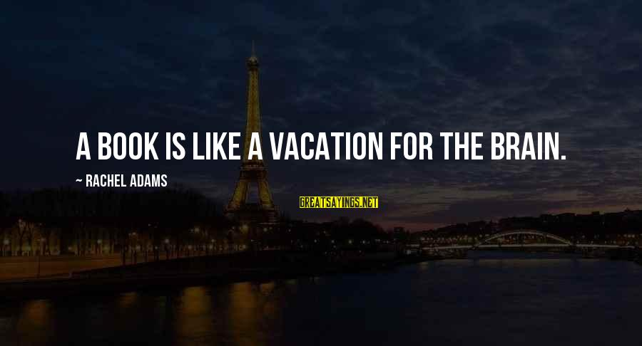 Happy Vacation Sayings By Rachel Adams: A book is like a vacation for the brain.