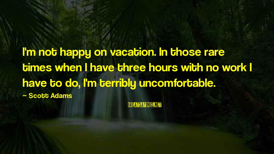 Happy Vacation Sayings By Scott Adams: I'm not happy on vacation. In those rare times when I have three hours with