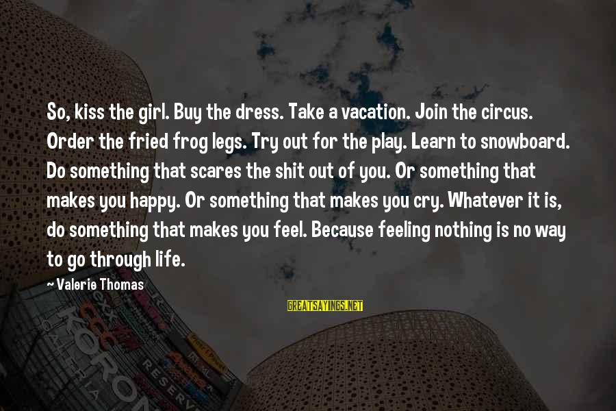 Happy Vacation Sayings By Valerie Thomas: So, kiss the girl. Buy the dress. Take a vacation. Join the circus. Order the